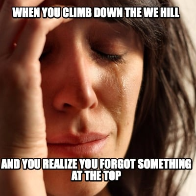 when-you-climb-down-the-we-hill-and-you-realize-you-forgot-something-at-the-top
