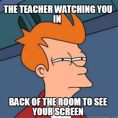 the-teacher-watching-you-in-back-of-the-room-to-see-your-screen