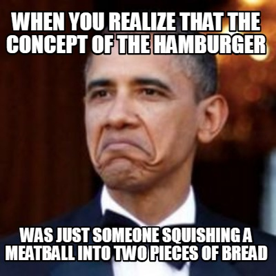 when-you-realize-that-the-concept-of-the-hamburger-was-just-someone-squishing-a-