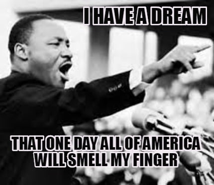 i-have-a-dream-that-one-day-all-of-america-will-smell-my-finger