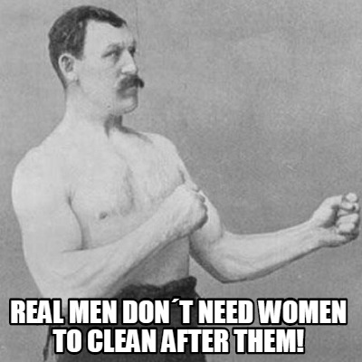 real-men-dont-need-women-to-clean-after-them
