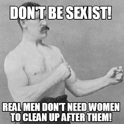 dont-be-sexist-real-men-dont-need-women-to-clean-up-after-them