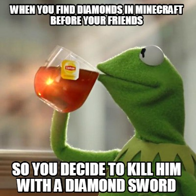 when-you-find-diamonds-in-minecraft-before-your-friends-so-you-decide-to-kill-hi