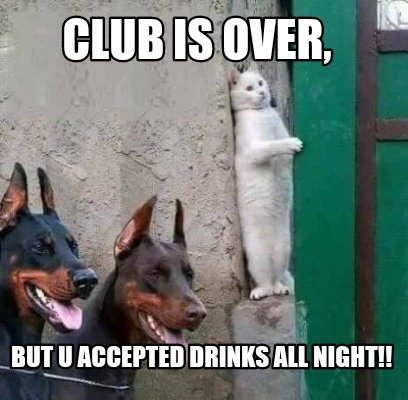club-is-over-but-u-accepted-drinks-all-night