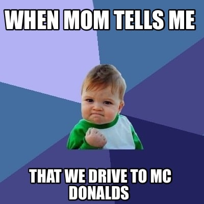 when-mom-tells-me-that-we-drive-to-mc-donalds