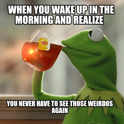 when-you-wake-up-in-the-morning-and-realize-you-never-have-to-see-those-weirdos-