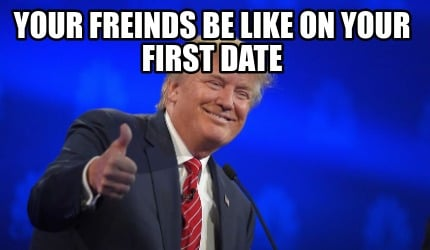 your-freinds-be-like-on-your-first-date