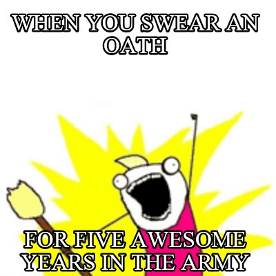 when-you-swear-an-oath-for-five-awesome-years-in-the-army
