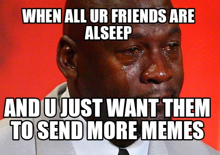 when-all-ur-friends-are-alseep-and-u-just-want-them-to-send-more-memes