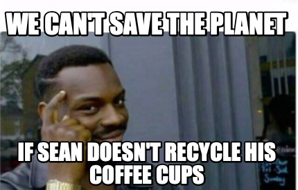 we-cant-save-the-planet-if-sean-doesnt-recycle-his-coffee-cups