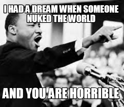 i-had-a-dream-when-someone-nuked-the-world-and-you-are-horrible