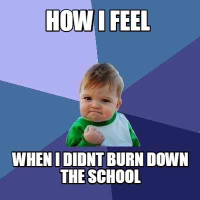 how-i-feel-when-i-didnt-burn-down-the-school