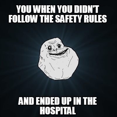 you-when-you-didnt-follow-the-safety-rules-and-ended-up-in-the-hospital