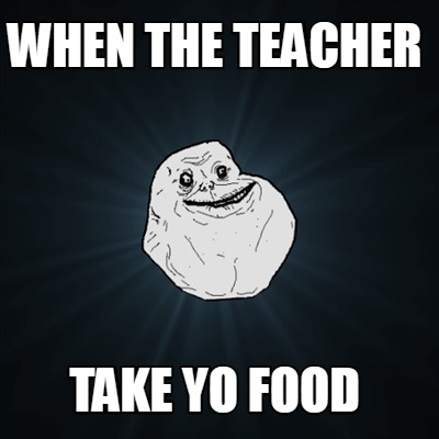 when-the-teacher-take-yo-food