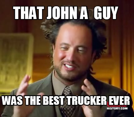 that-john-a-guy-was-the-best-trucker-ever