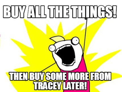 buy-all-the-things-then-buy-some-more-from-tracey-later
