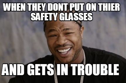when-they-dont-put-on-thier-safety-glasses-and-gets-in-trouble