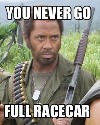 you-never-go-full-racecar