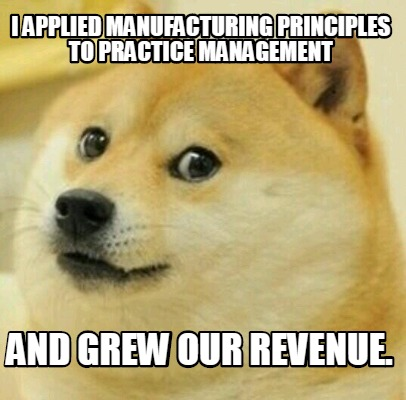 i-applied-manufacturing-principles-to-practice-management-and-grew-our-revenue