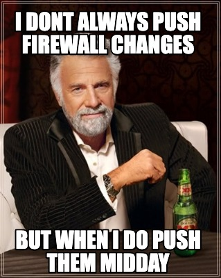 i-dont-always-push-firewall-changes-but-when-i-do-push-them-midday