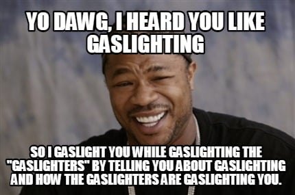 yo-dawg-i-heard-you-like-gaslighting-so-i-gaslight-you-while-gaslighting-the-gas