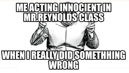 me-acting-innocient-in-mr.reynolds-class-when-i-really-did-somethhing-wrong