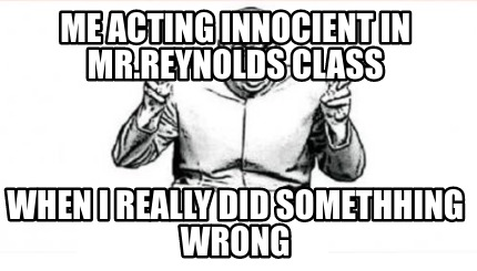 me-acting-innocient-in-mr.reynolds-class-when-i-really-did-somethhing-wrong6