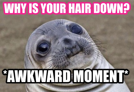 why-is-your-hair-down-awkward-moment