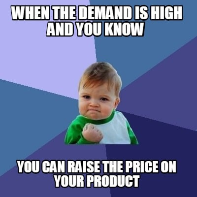 when-the-demand-is-high-and-you-know-you-can-raise-the-price-on-your-product