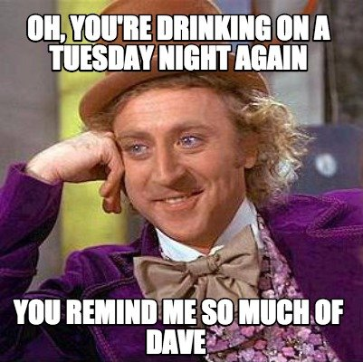 oh-youre-drinking-on-a-tuesday-night-again-you-remind-me-so-much-of-dave
