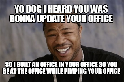 yo-dog-i-heard-you-was-gonna-update-your-office-so-i-built-an-office-in-your-off
