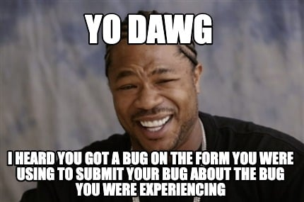yo-dawg-i-heard-you-got-a-bug-on-the-form-you-were-using-to-submit-your-bug-abou