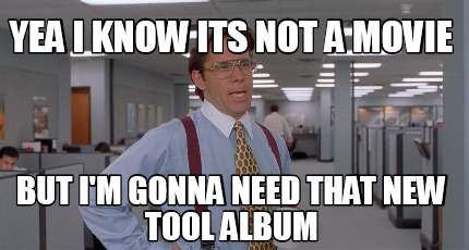 yea-i-know-its-not-a-movie-but-im-gonna-need-that-new-tool-album
