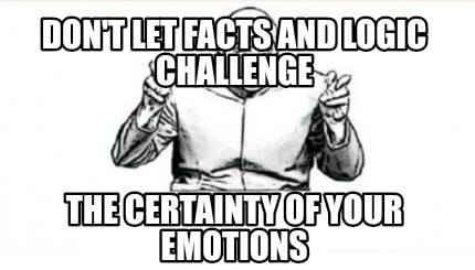 dont-let-facts-and-logic-challenge-the-certainty-of-your-emotions
