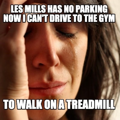 les-mills-has-no-parking-now-i-cant-drive-to-the-gym-to-walk-on-a-treadmill
