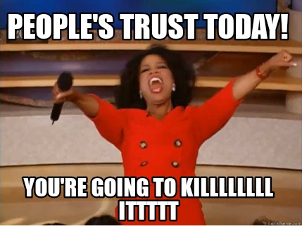 peoples-trust-today-youre-going-to-killllllll-ittttt