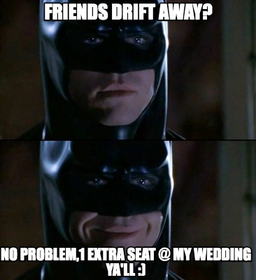 friends-drift-away-no-problem1-extra-seat-my-wedding-yall-