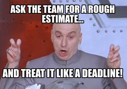 ask-the-team-for-a-rough-estimate...-and-treat-it-like-a-deadline