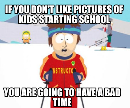 if-you-dont-like-pictures-of-kids-starting-school-you-are-going-to-have-a-bad-ti