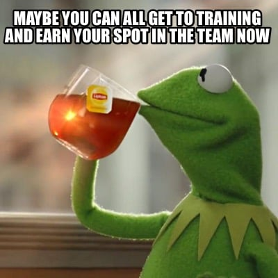 maybe-you-can-all-get-to-training-and-earn-your-spot-in-the-team-now