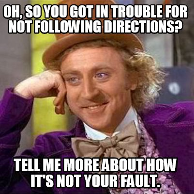 oh-so-you-got-in-trouble-for-not-following-directions-tell-me-more-about-how-its