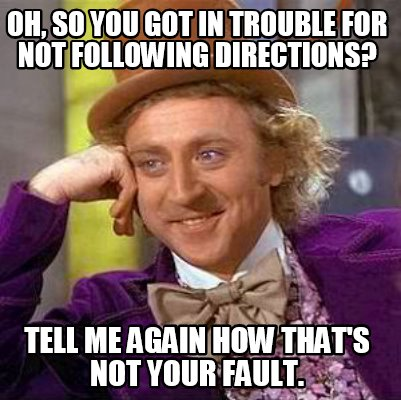 oh-so-you-got-in-trouble-for-not-following-directions-tell-me-again-how-thats-no