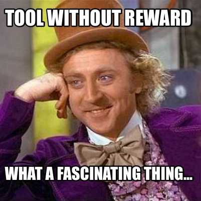 tool-without-reward-what-a-fascinating-thing