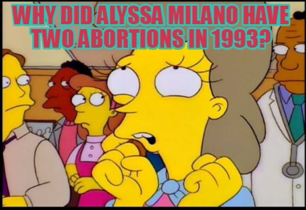 why-did-alyssa-milano-have-two-abortions-in-1993