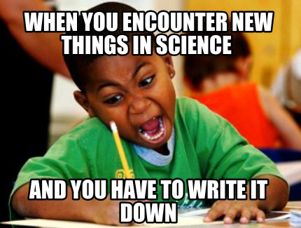 when-you-encounter-new-things-in-science-and-you-have-to-write-it-down