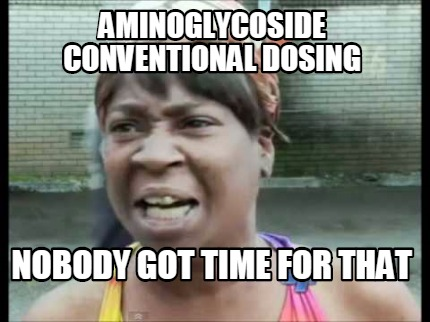 aminoglycoside-conventional-dosing-nobody-got-time-for-that