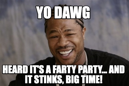 yo-dawg-heard-its-a-farty-party...-and-it-stinks-big-time