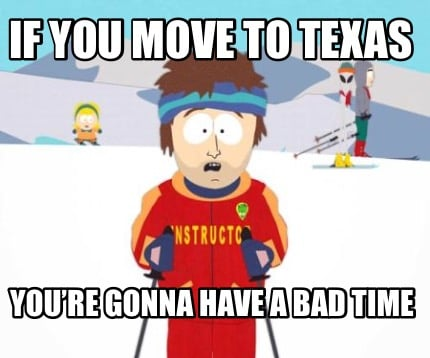 if-you-move-to-texas-youre-gonna-have-a-bad-time