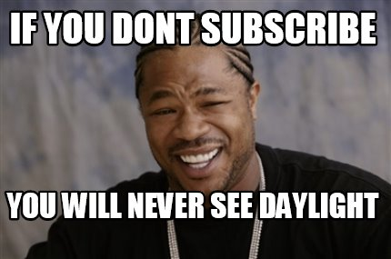 if-you-dont-subscribe-you-will-never-see-daylight