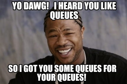 yo-dawg-i-heard-you-like-queues-so-i-got-you-some-queues-for-your-queues